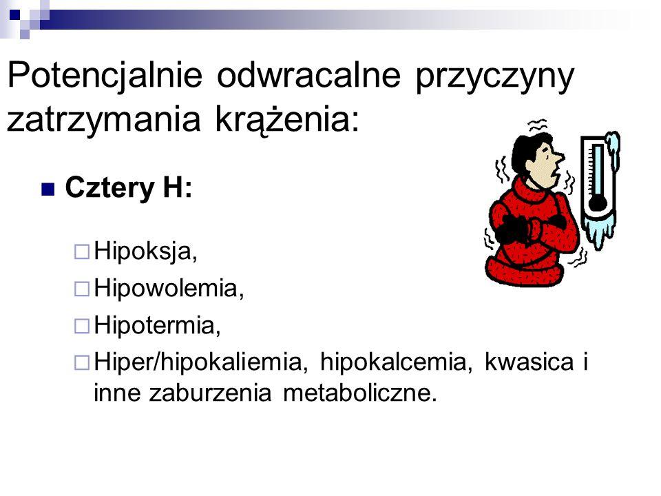 Potencjalnie odwracalne przyczyny zatrzymania krążenia: Cztery H: Hipoksja, Hipowolemia, Hipotermia, Hiper/hipokaliemia, hipokalcemia, kwasica i inne