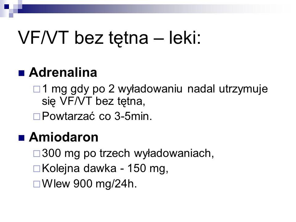 VF/VT bez tętna – leki: Adrenalina 1 mg gdy po 2 wyładowaniu nadal utrzymuje się VF/VT bez tętna, Powtarzać co 3-5min. Amiodaron 300 mg po trzech wyła