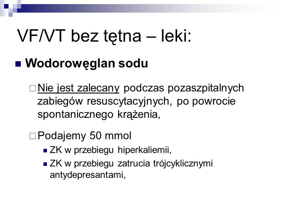 VF/VT bez tętna – leki: Wodorowęglan sodu Nie jest zalecany podczas pozaszpitalnych zabiegów resuscytacyjnych, po powrocie spontanicznego krążenia, Po