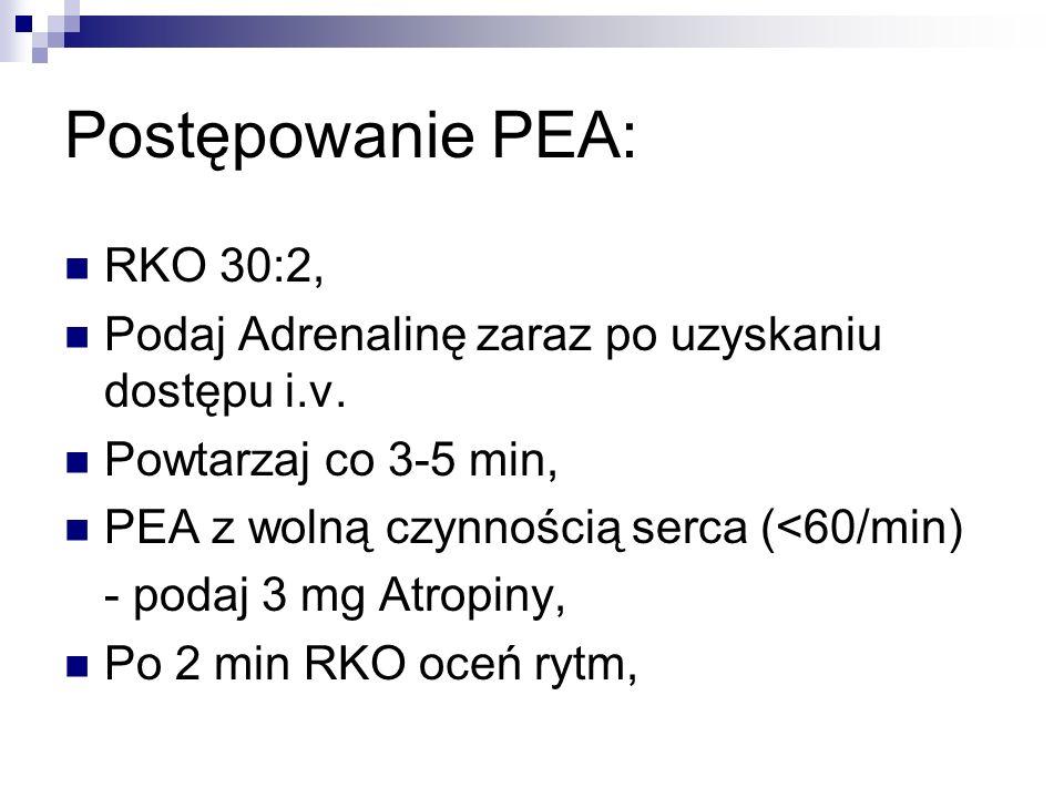 Postępowanie PEA: RKO 30:2, Podaj Adrenalinę zaraz po uzyskaniu dostępu i.v. Powtarzaj co 3-5 min, PEA z wolną czynnością serca (<60/min) - podaj 3 mg