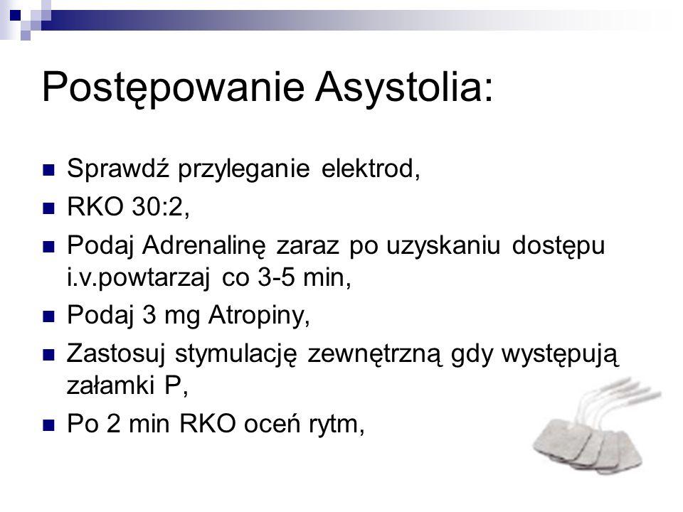 Postępowanie Asystolia: Sprawdź przyleganie elektrod, RKO 30:2, Podaj Adrenalinę zaraz po uzyskaniu dostępu i.v.powtarzaj co 3-5 min, Podaj 3 mg Atrop