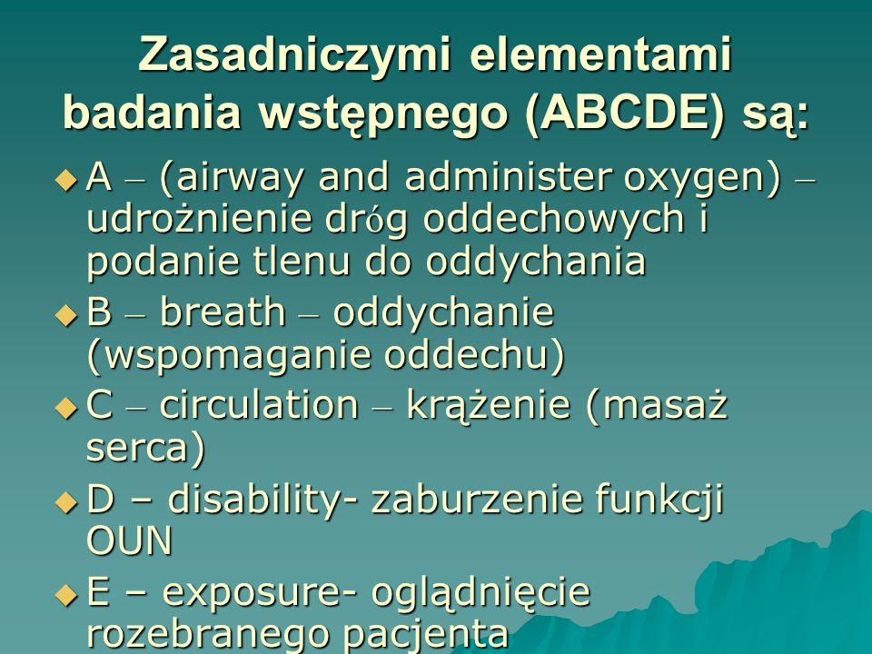 Zasadniczymi elementami badania wstępnego (ABCDE) są: A – (airway and administer oxygen) – udrożnienie dr ó g oddechowych i podanie tlenu do oddychani