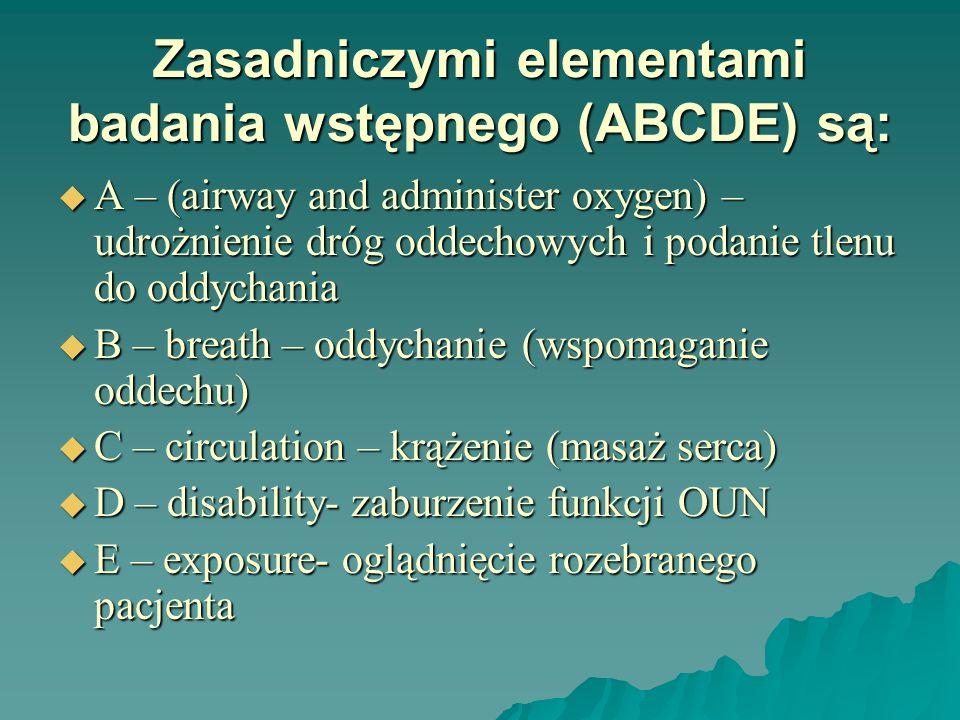 Zasadniczymi elementami badania wstępnego (ABCDE) są: A – (airway and administer oxygen) – udrożnienie dróg oddechowych i podanie tlenu do oddychania
