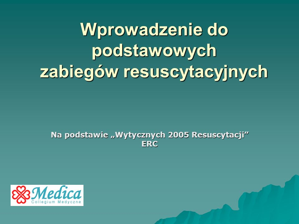 Wprowadzenie do podstawowych zabiegów resuscytacyjnych Na podstawie Wytycznych 2005 Resuscytacji ERC