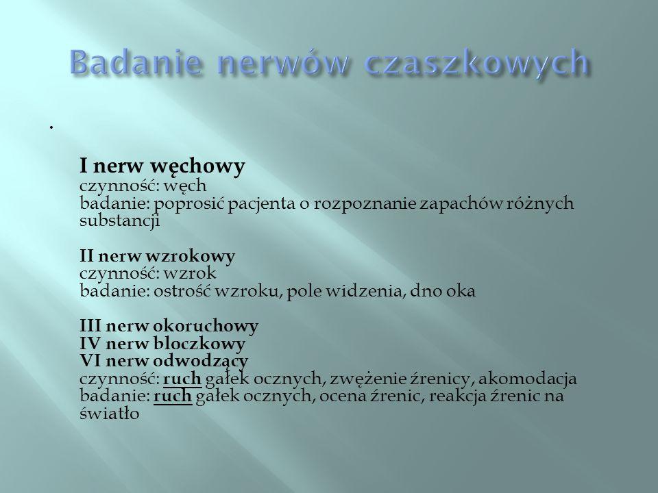 I nerw węchowy czynność: węch badanie: poprosić pacjenta o rozpoznanie zapachów różnych substancji II nerw wzrokowy czynność: wzrok badanie: ostrość w
