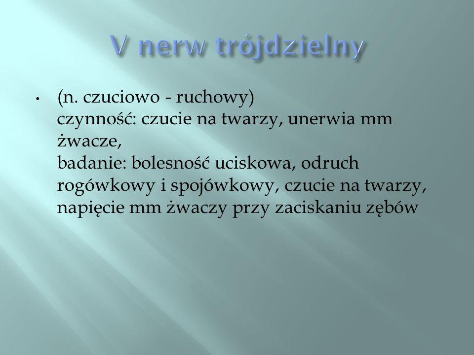 (n. czuciowo - ruchowy) czynność: czucie na twarzy, unerwia mm żwacze, badanie: bolesność uciskowa, odruch rogówkowy i spojówkowy, czucie na twarzy, n