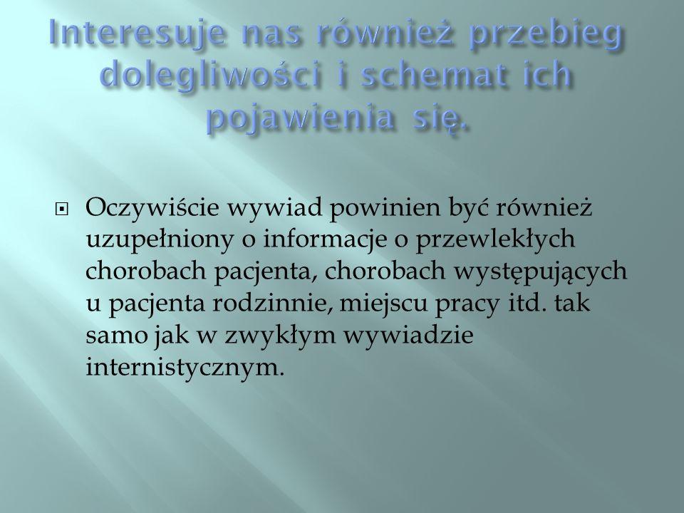 Oczywiście wywiad powinien być również uzupełniony o informacje o przewlekłych chorobach pacjenta, chorobach występujących u pacjenta rodzinnie, miejs