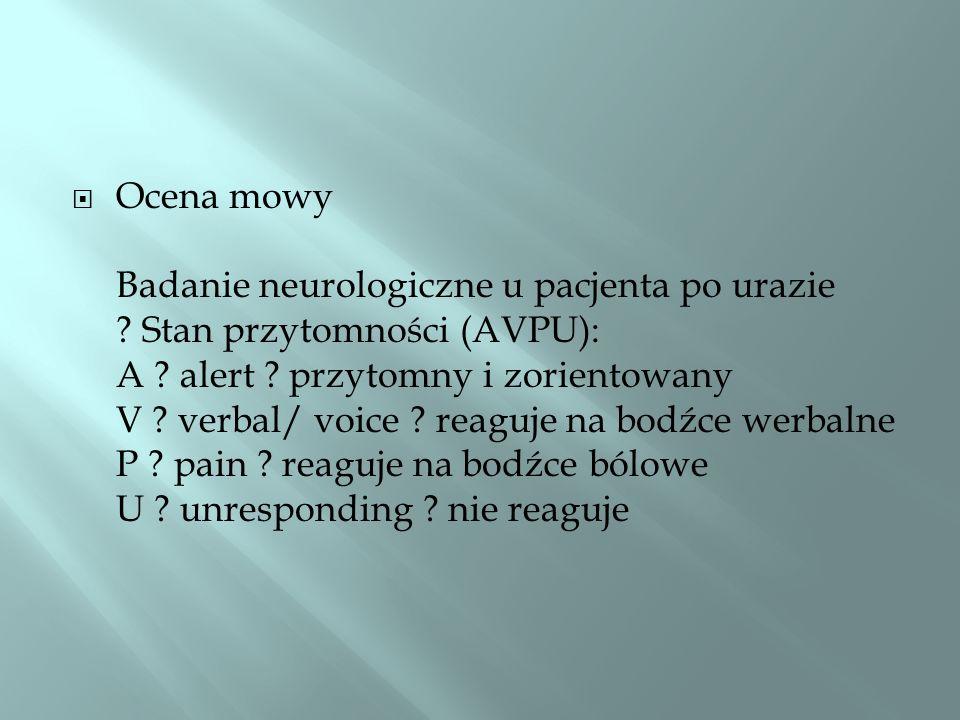 Ocena mowy Badanie neurologiczne u pacjenta po urazie ? Stan przytomności (AVPU): A ? alert ? przytomny i zorientowany V ? verbal/ voice ? reaguje na