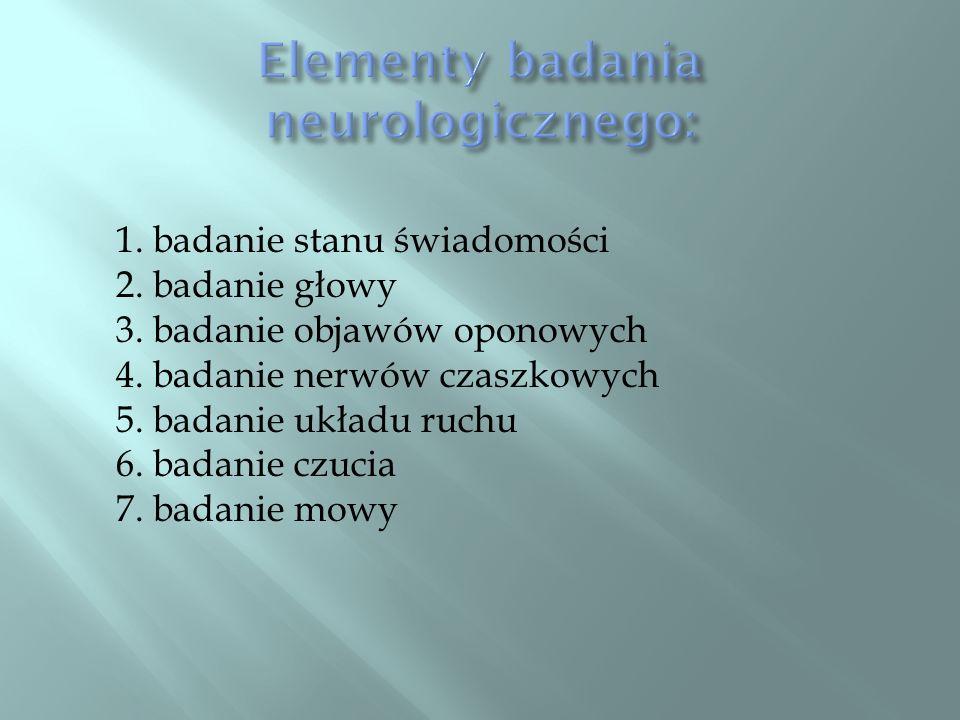 1. badanie stanu świadomości 2. badanie głowy 3. badanie objawów oponowych 4. badanie nerwów czaszkowych 5. badanie układu ruchu 6. badanie czucia 7.