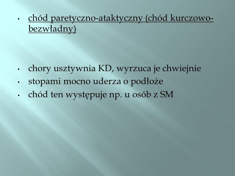 chód paretyczno-ataktyczny (chód kurczowo- bezwładny) chory usztywnia KD, wyrzuca je chwiejnie stopami mocno uderza o podłoże chód ten występuje np. u