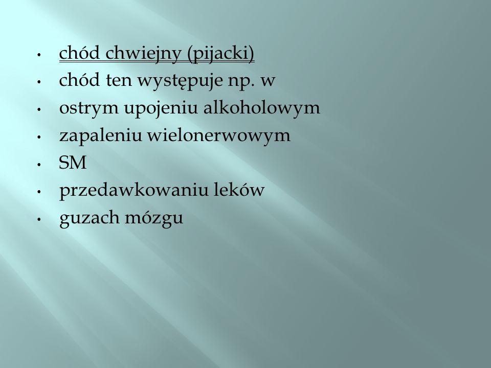 chód chwiejny (pijacki) chód ten występuje np. w ostrym upojeniu alkoholowym zapaleniu wielonerwowym SM przedawkowaniu leków guzach mózgu