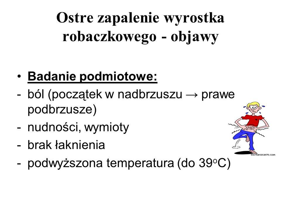 Ostre zapalenie wyrostka robaczkowego - objawy Badanie podmiotowe: -ból (początek w nadbrzuszu prawe podbrzusze) -nudności, wymioty -brak łaknienia -p