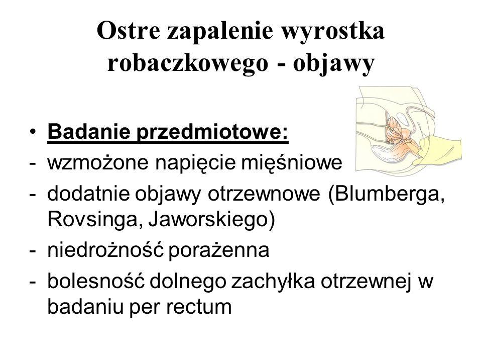 Ostre zapalenie wyrostka robaczkowego - objawy Badanie przedmiotowe: -wzmożone napięcie mięśniowe -dodatnie objawy otrzewnowe (Blumberga, Rovsinga, Ja