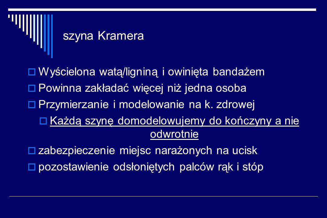 szyna Kramera Wyścielona watą/ligniną i owinięta bandażem Powinna zakładać więcej niż jedna osoba Przymierzanie i modelowanie na k. zdrowej Każdą szyn