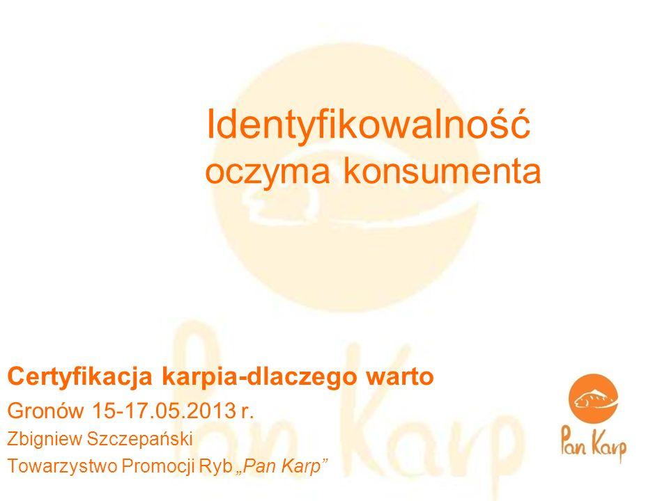 Identyfikowalność oczyma konsumenta Certyfikacja karpia-dlaczego warto Gronów 15-17.05.2013 r. Zbigniew Szczepański Towarzystwo Promocji Ryb Pan Karp