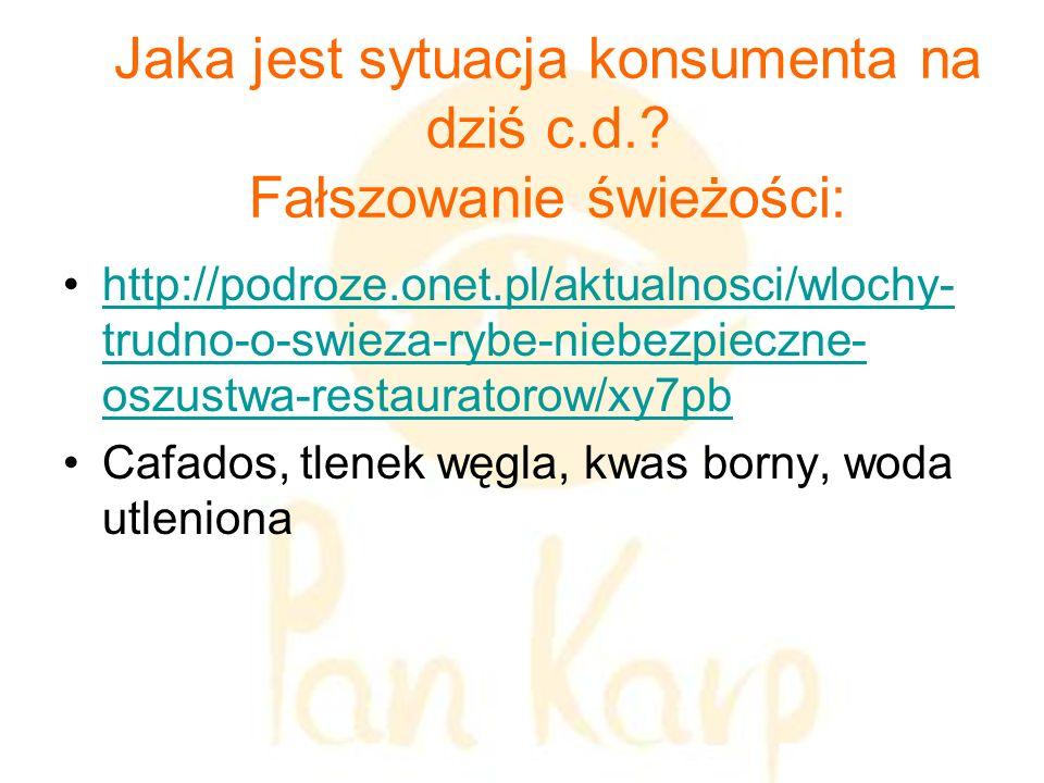 Jaka jest sytuacja konsumenta na dziś c.d.? Fałszowanie świeżości: http://podroze.onet.pl/aktualnosci/wlochy- trudno-o-swieza-rybe-niebezpieczne- oszu