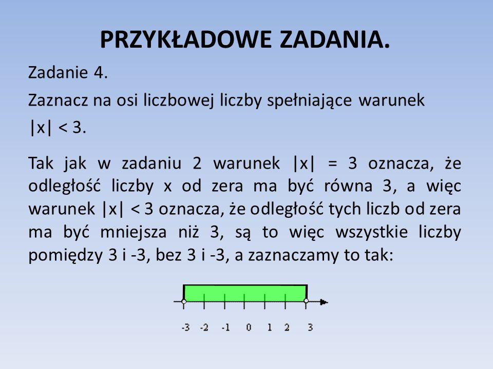 PRZYKŁADOWE ZADANIA. Zadanie 4. Zaznacz na osi liczbowej liczby spełniające warunek  x  < 3. Tak jak w zadaniu 2 warunek  x  = 3 oznacza, że odległość
