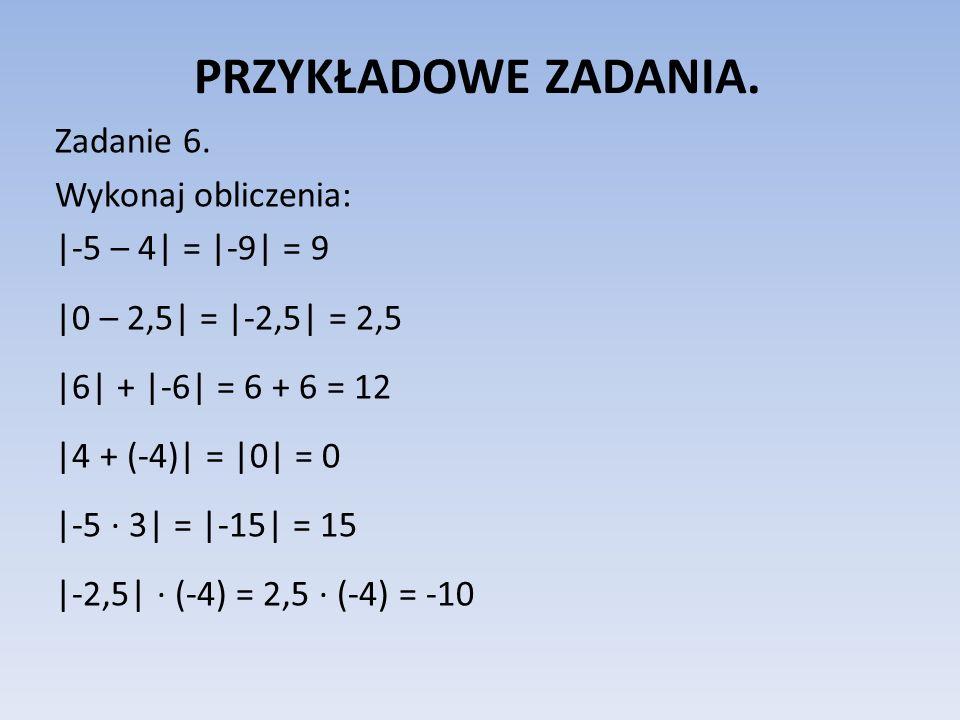 PRZYKŁADOWE ZADANIA. Zadanie 6. Wykonaj obliczenia:  -5 – 4  =  -9  = 9  0 – 2,5  =  -2,5  = 2,5  6  +  -6  = 6 + 6 = 12  4 + (-4)  =  0  = 0  -5 · 3 