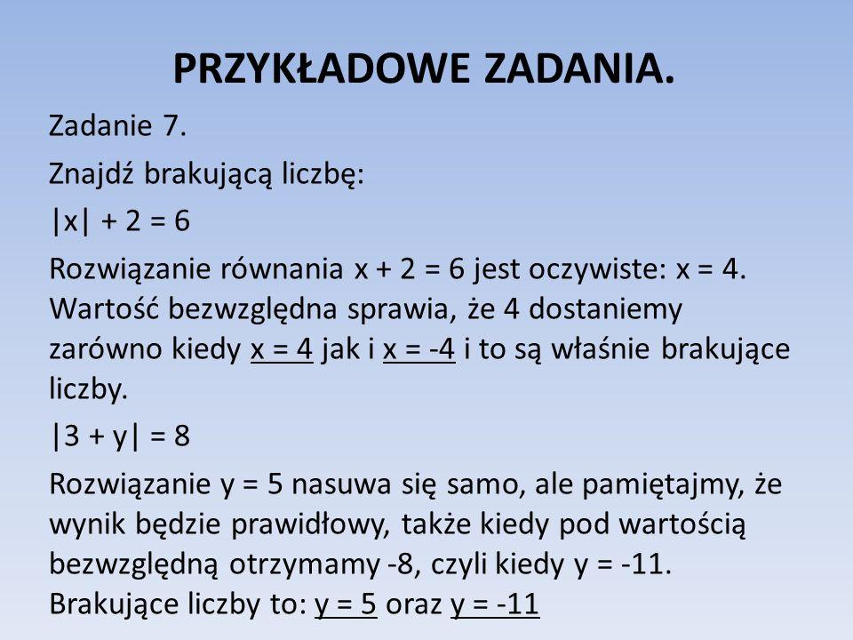 PRZYKŁADOWE ZADANIA. Zadanie 7. Znajdź brakującą liczbę:  x  + 2 = 6 Rozwiązanie równania x + 2 = 6 jest oczywiste: x = 4. Wartość bezwzględna sprawia