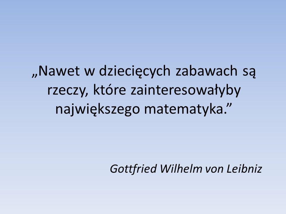 Nawet w dziecięcych zabawach są rzeczy, które zainteresowałyby największego matematyka. Gottfried Wilhelm von Leibniz