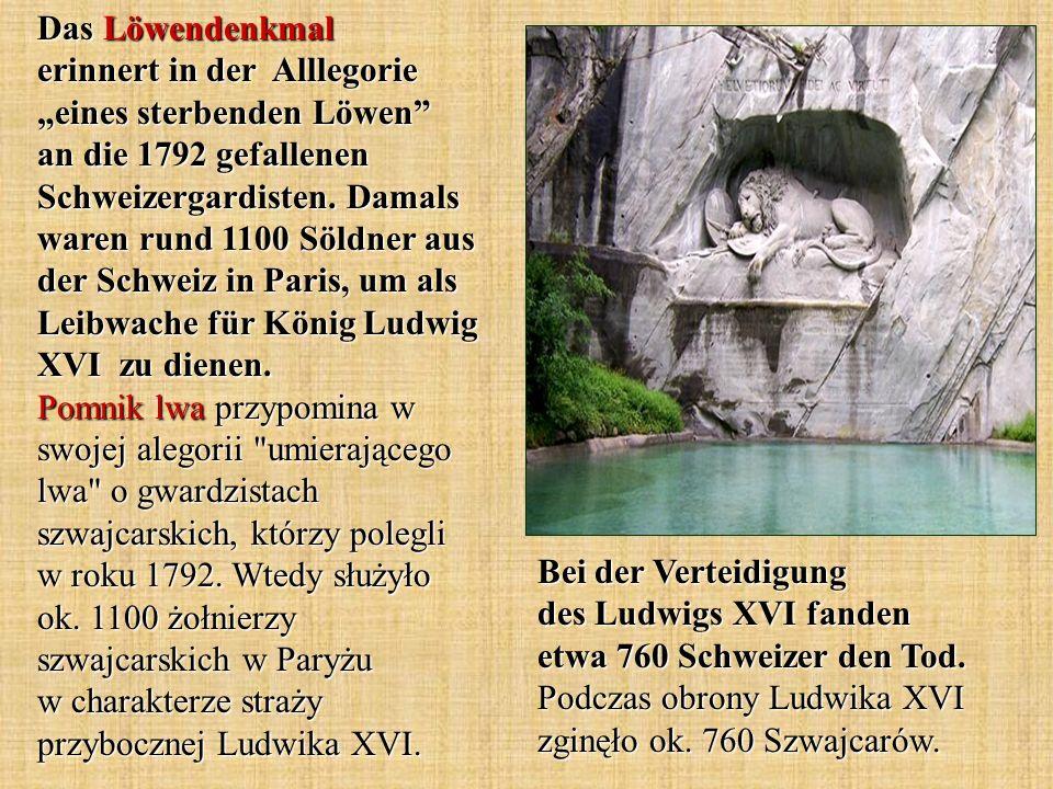 Bei der Verteidigung des Ludwigs XVI fanden etwa 760 Schweizer den Tod. Podczas obrony Ludwika XVI zginęło ok. 760 Szwajcarów. Das Löwendenkmal erinne