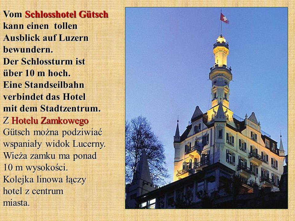Vom Schlosshotel Gütsch kann einen tollen Ausblick auf Luzern bewundern. Der Schlossturm ist über 10 m hoch. Eine Standseilbahn verbindet das Hotel mi