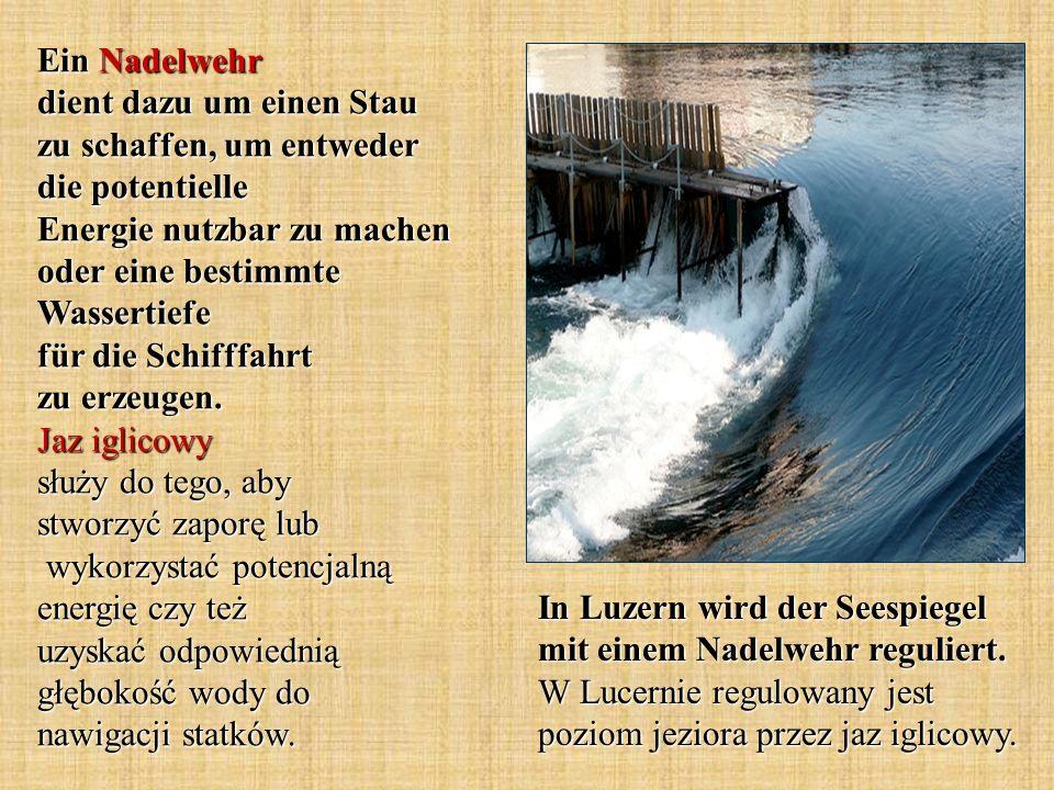 In Luzern wird der Seespiegel mit einem Nadelwehr reguliert. W Lucernie regulowany jest poziom jeziora przez jaz iglicowy. Ein Nadelwehr dient dazu um