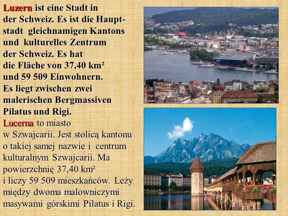 Luzern ist eine Stadt in der Schweiz. Es ist die Haupt- stadt gleichnamigen Kantons und kulturelles Zentrum der Schweiz. Es hat die Fläche von 37,40 k