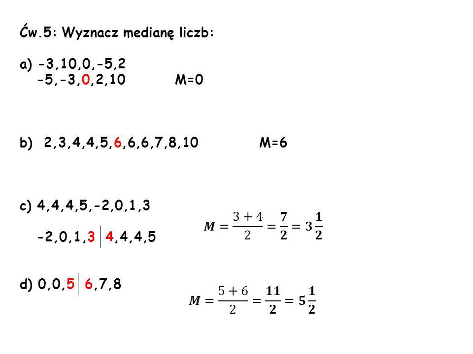 Ćw.5: Wyznacz medianę liczb: a) -3,10,0,-5,2 -5,-3,0,2,10 M=0 b) 2,3,4,4,5,6,6,6,7,8,10 M=6 c) 4,4,4,5,-2,0,1,3 -2,0,1,3 4,4,4,5 d) 0,0,5 6,7,8