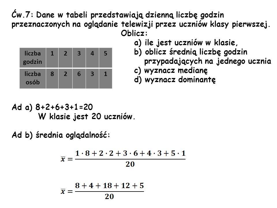 Ćw.7: Dane w tabeli przedstawiają dzienną liczbę godzin przeznaczonych na oglądanie telewizji przez uczniów klasy pierwszej. Oblicz: a) ile jest uczni