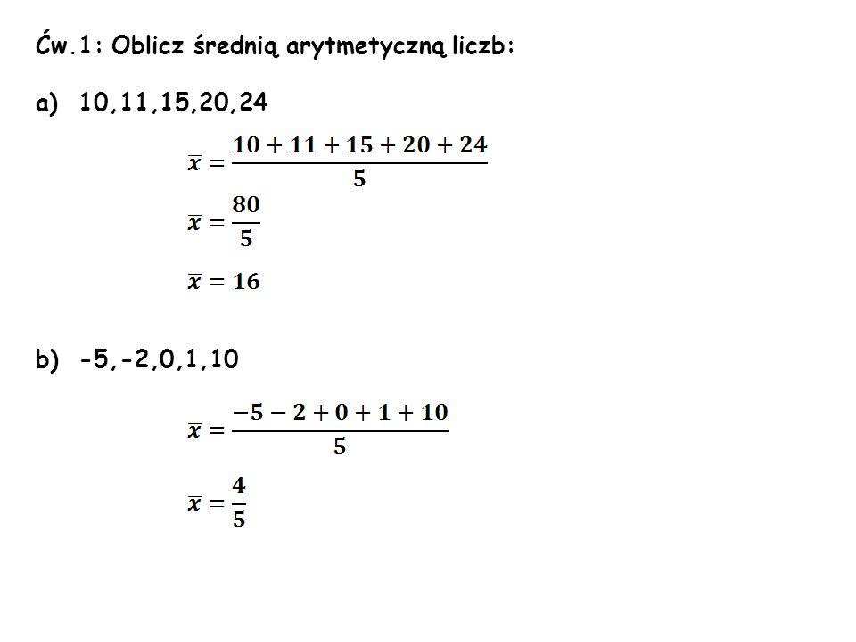 Ćw.1: Oblicz średnią arytmetyczną liczb: a)10,11,15,20,24 b)-5,-2,0,1,10