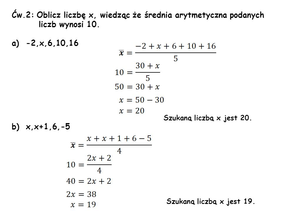 Ćw.2: Oblicz liczbę x, wiedząc że średnia arytmetyczna podanych liczb wynosi 10. a)-2,x,6,10,16 Szukaną liczbą x jest 20. b)x,x+1,6,-5 Szukaną liczbą