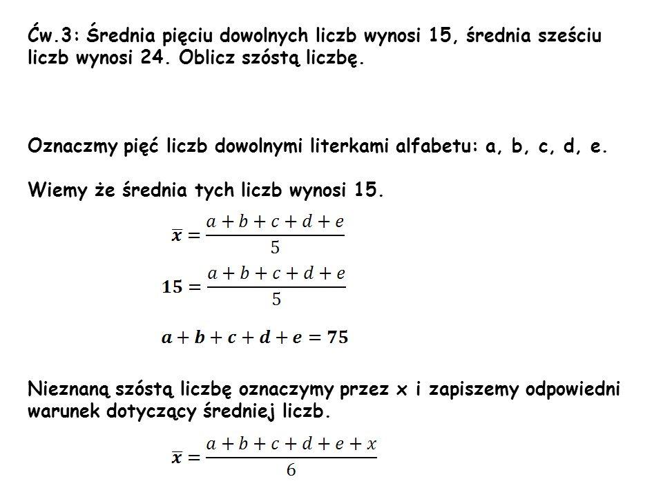 Ćw.3: Średnia pięciu dowolnych liczb wynosi 15, średnia sześciu liczb wynosi 24. Oblicz szóstą liczbę. Oznaczmy pięć liczb dowolnymi literkami alfabet