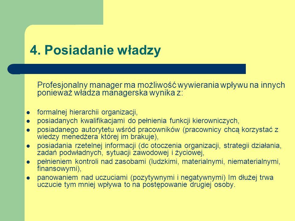 4. Posiadanie władzy Profesjonalny manager ma możliwość wywierania wpływu na innych ponieważ władza managerska wynika z: formalnej hierarchii organiza