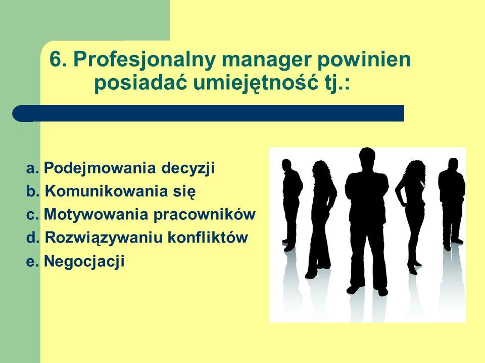 6. Profesjonalny manager powinien posiadać umiejętność tj.: a. Podejmowania decyzji b. Komunikowania się c. Motywowania pracowników d. Rozwiązywaniu k
