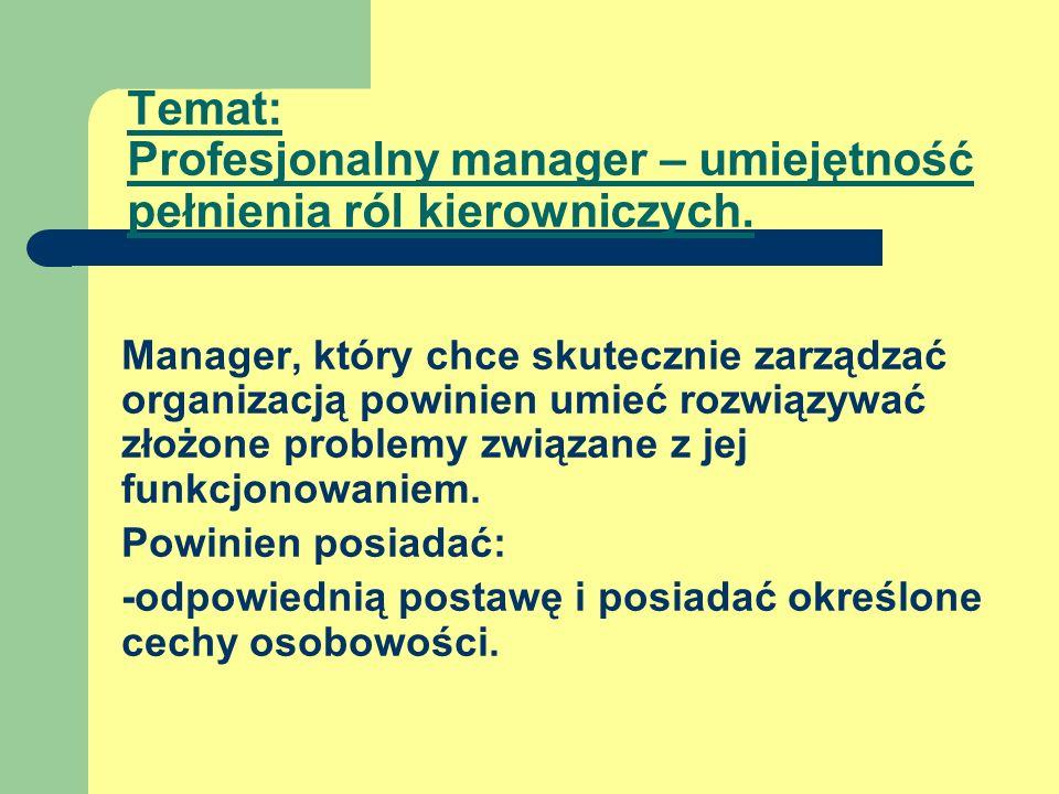 Temat: Profesjonalny manager – umiejętność pełnienia ról kierowniczych. Manager, który chce skutecznie zarządzać organizacją powinien umieć rozwiązywa