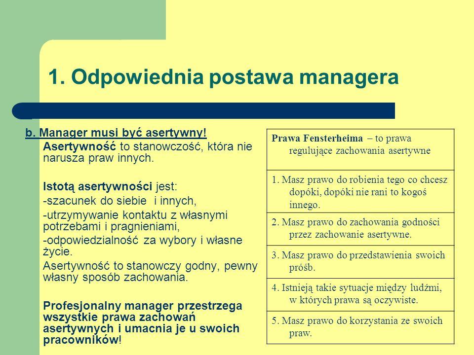 1. Odpowiednia postawa managera b. Manager musi być asertywny! Asertywność to stanowczość, która nie narusza praw innych. Istotą asertywności jest: -s