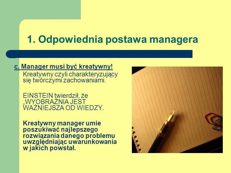 1. Odpowiednia postawa managera c. Manager musi być kreatywny! Kreatywny czyli charakteryzujący się twórczymi zachowaniami. EINSTEIN twierdził, że WYO