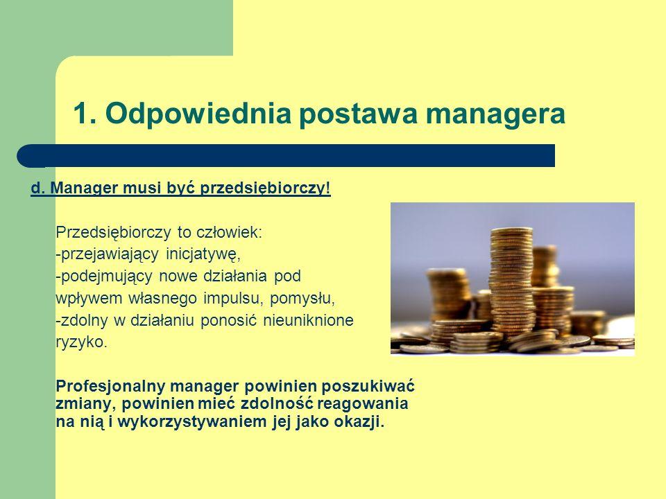 1. Odpowiednia postawa managera d. Manager musi być przedsiębiorczy! Przedsiębiorczy to człowiek: -przejawiający inicjatywę, -podejmujący nowe działan