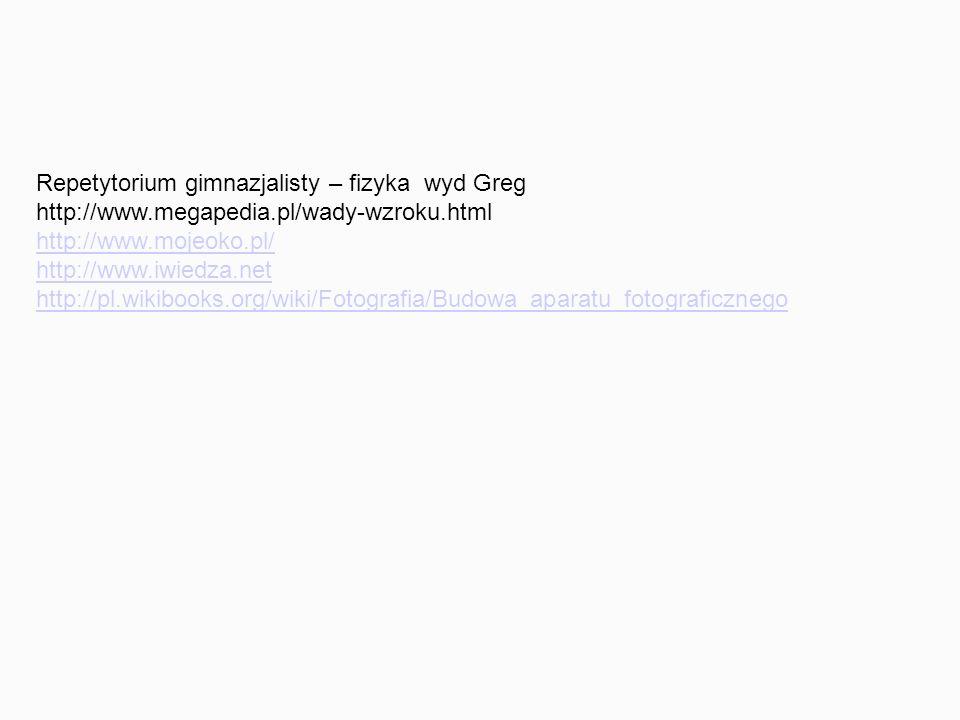 Repetytorium gimnazjalisty – fizyka wyd Greg http://www.megapedia.pl/wady-wzroku.html http://www.mojeoko.pl/ http://www.iwiedza.net http://pl.wikibooks.org/wiki/Fotografia/Budowa_aparatu_fotograficznego