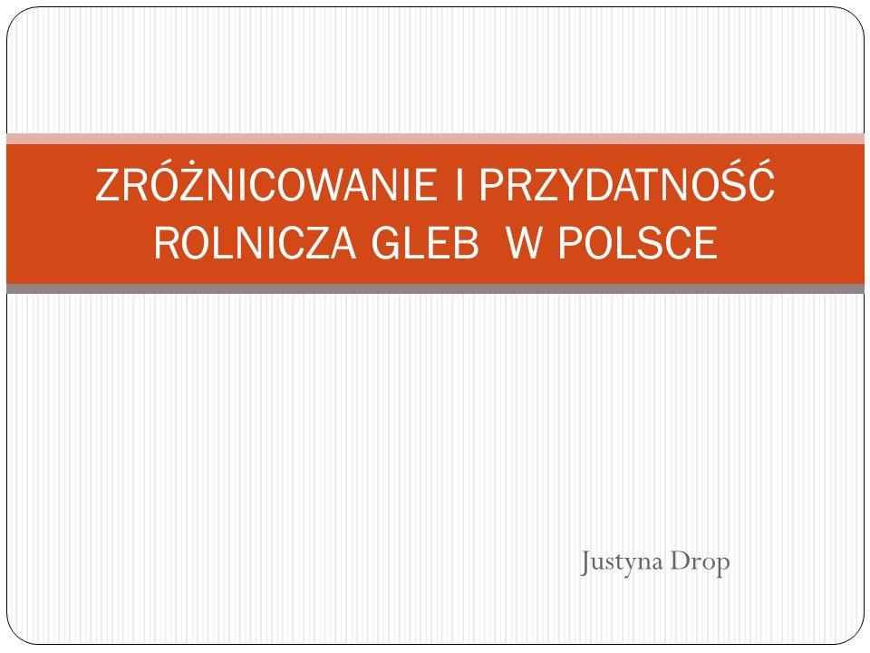 Justyna Drop ZRÓŻNICOWANIE I PRZYDATNOŚĆ ROLNICZA GLEB W POLSCE
