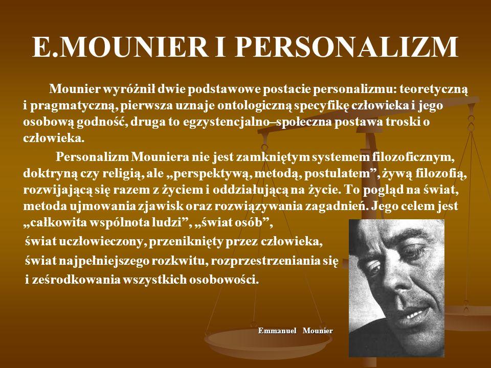E.MOUNIER I PERSONALIZM Mounier wyróżnił dwie podstawowe postacie personalizmu: teoretyczną i pragmatyczną, pierwsza uznaje ontologiczną specyfikę czł