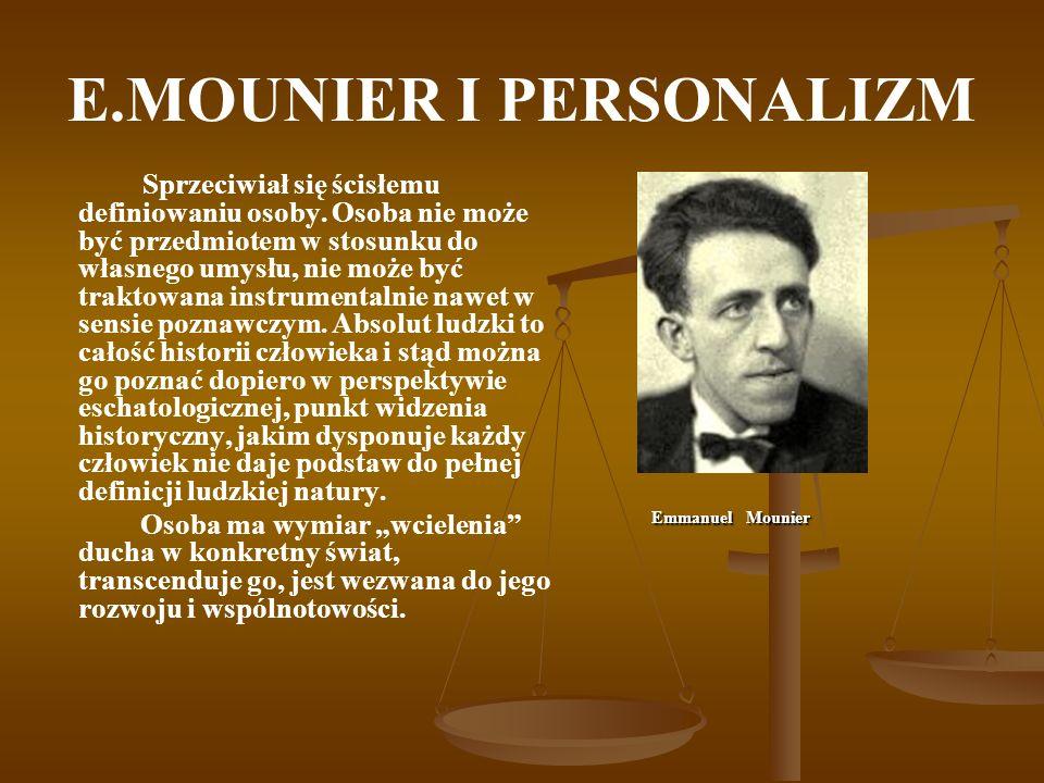E.MOUNIER I PERSONALIZM Sprzeciwiał się ścisłemu definiowaniu osoby. Osoba nie może być przedmiotem w stosunku do własnego umysłu, nie może być trakto