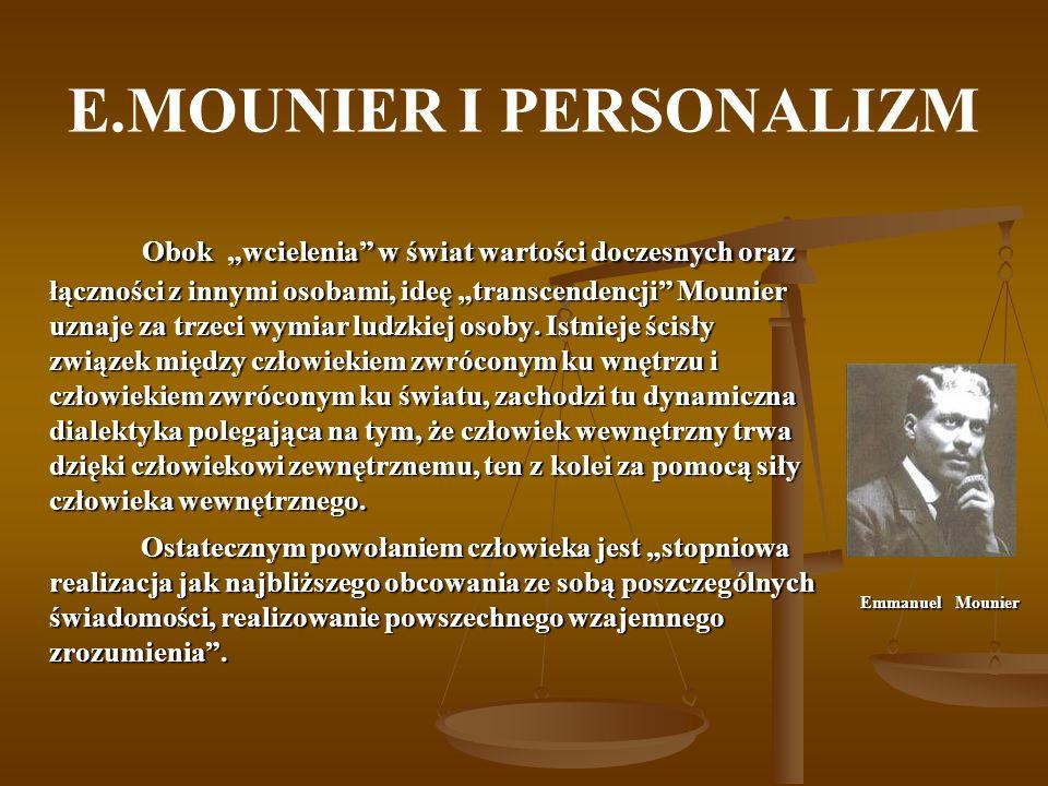 E.MOUNIER I PERSONALIZM Obok wcielenia w świat wartości doczesnych oraz łączności z innymi osobami, ideę transcendencji Mounier uznaje za trzeci wymia