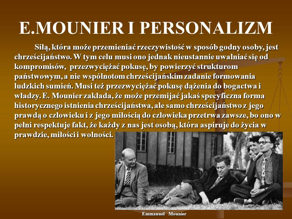 E.MOUNIER I PERSONALIZM Siłą, która może przemieniać rzeczywistość w sposób godny osoby, jest chrześcijaństwo. W tym celu musi ono jednak nieustannie
