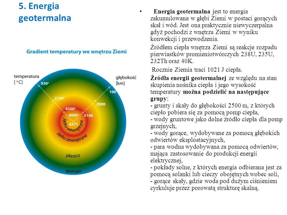 5. Energia geotermalna Energia geotermalna jest to energia zakumulowana w głębi Ziemi w postaci gorących skał i wód. Jest ona praktycznie niewyczerpal