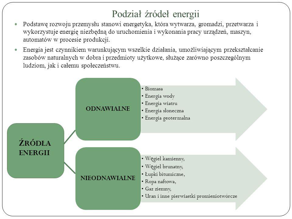 Podział źródeł energii Podstawę rozwoju przemysłu stanowi energetyka, która wytwarza, gromadzi, przetwarza i wykorzystuje energię niezbędną do uruchom