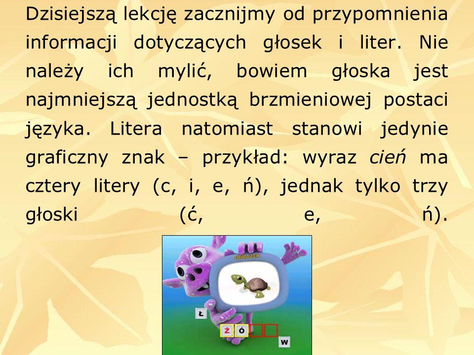 Dzisiejszą lekcję zacznijmy od przypomnienia informacji dotyczących głosek i liter. Nie należy ich mylić, bowiem głoska jest najmniejszą jednostką brz