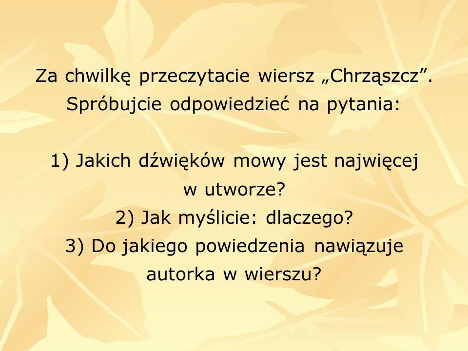 Za chwilkę przeczytacie wiersz Chrząszcz. Spróbujcie odpowiedzieć na pytania: 1) Jakich dźwięków mowy jest najwięcej w utworze? 2) Jak myślicie: dlacz