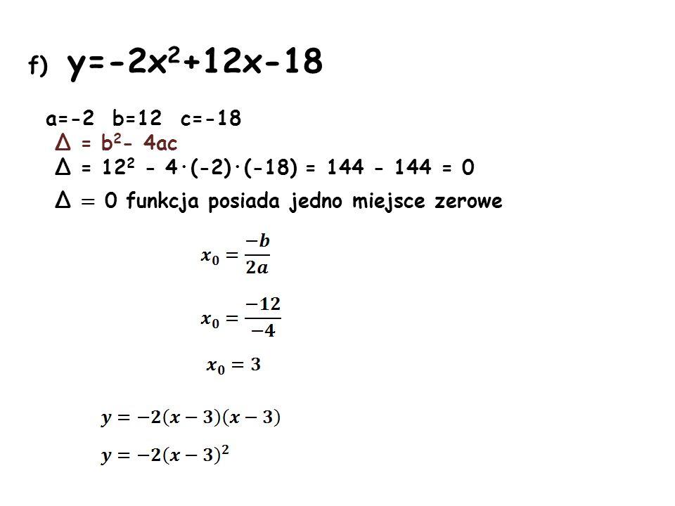 f) y=-2x 2 +12x-18 a=-2 b=12 c=-18 Δ = b 2 - 4ac Δ = 12 2 - 4·(-2)·(-18) = 144 - 144 = 0 Δ = 0 funkcja posiada jedno miejsce zerowe